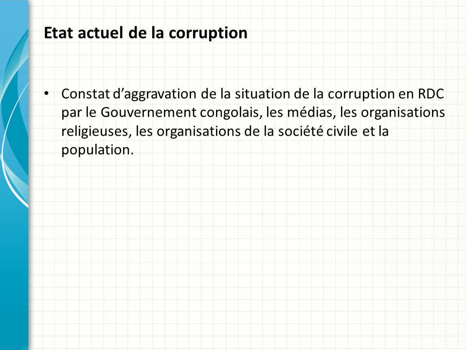 Etat actuel de la corruption Constat daggravation de la situation de la corruption en RDC par le Gouvernement congolais, les médias, les organisations religieuses, les organisations de la société civile et la population.