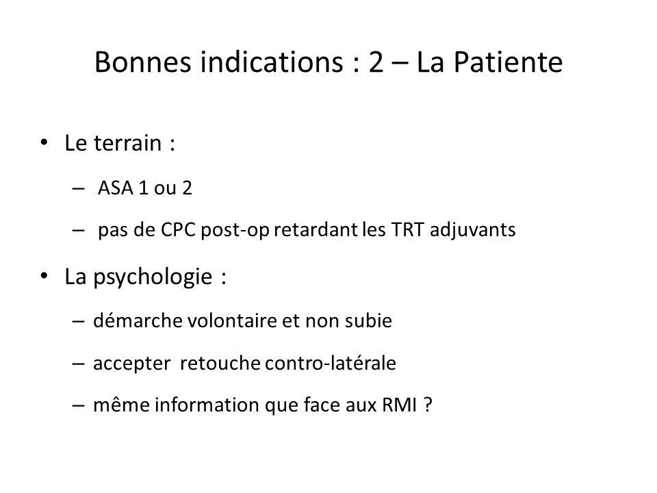 Bonnes indications : 2 – La Patiente Le terrain : – ASA 1 ou 2 – pas de CPC post-op retardant les TRT adjuvants La psychologie : – démarche volontaire