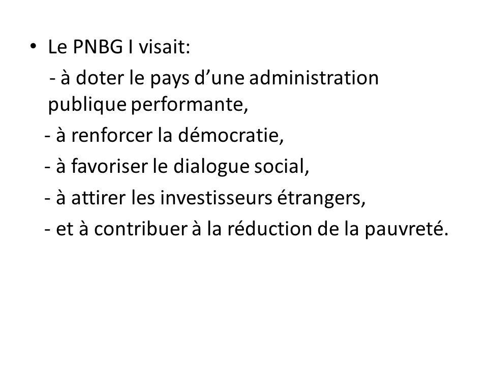 Le PNBG I visait: - à doter le pays dune administration publique performante, - à renforcer la démocratie, - à favoriser le dialogue social, - à attir