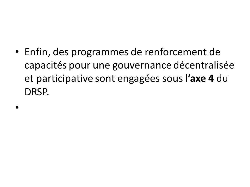 Enfin, des programmes de renforcement de capacités pour une gouvernance décentralisée et participative sont engagées sous laxe 4 du DRSP.