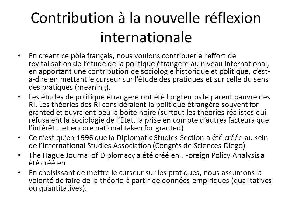 Contribution à la nouvelle réflexion internationale En créant ce pôle français, nous voulons contribuer à leffort de revitalisation de létude de la politique étrangère au niveau international, en apportant une contribution de sociologie historique et politique, cest- à-dire en mettant le curseur sur létude des pratiques et sur celle du sens des pratiques (meaning).