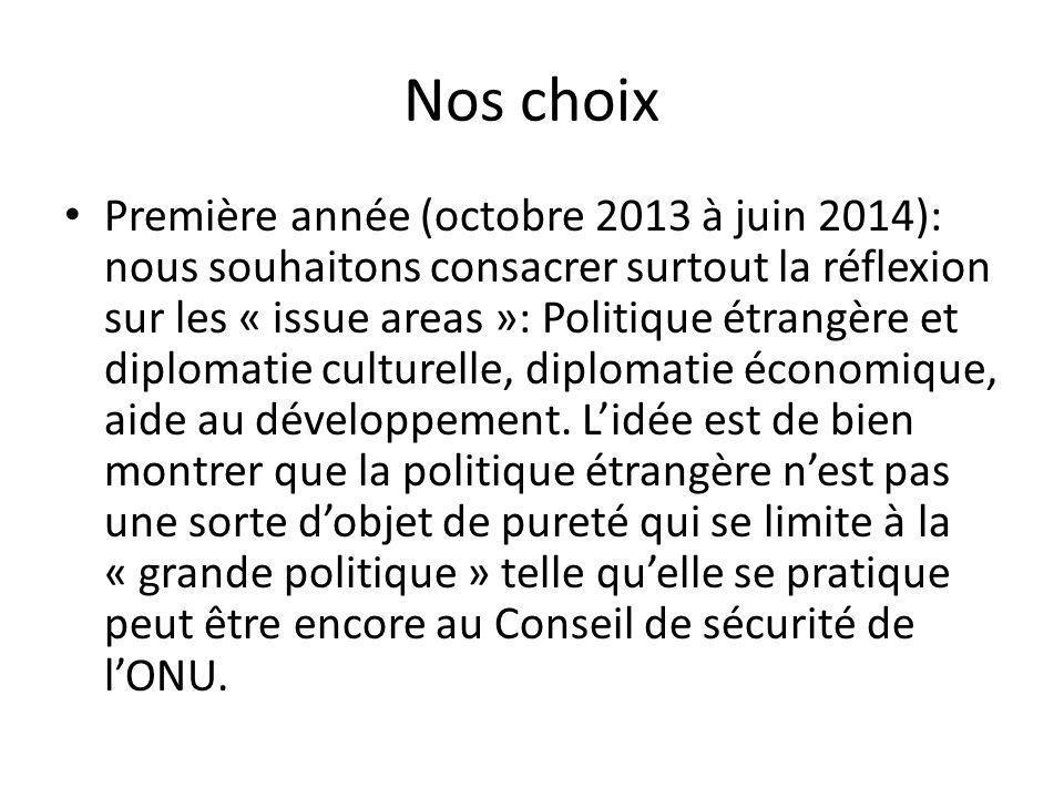 Nos choix Première année (octobre 2013 à juin 2014): nous souhaitons consacrer surtout la réflexion sur les « issue areas »: Politique étrangère et diplomatie culturelle, diplomatie économique, aide au développement.