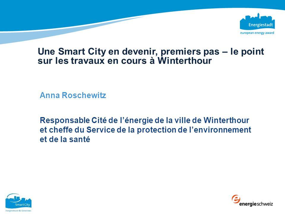 Une Smart City en devenir, premiers pas – le point sur les travaux en cours à Winterthour Anna Roschewitz Responsable Cité de lénergie de la ville de Winterthour et cheffe du Service de la protection de lenvironnement et de la santé