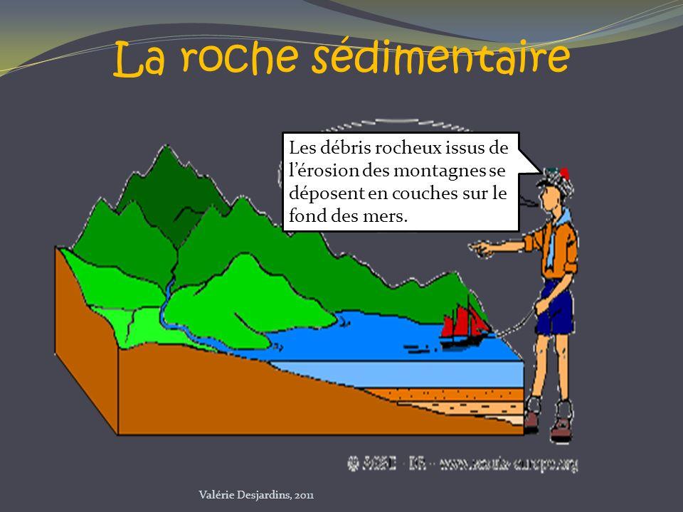 La roche sédimentaire Les débris rocheux issus de lérosion des montagnes se déposent en couches sur le fond des mers. Valérie Desjardins, 2011