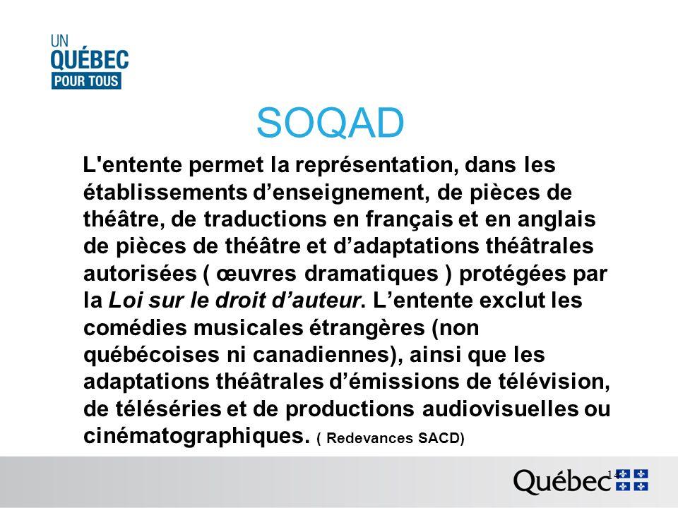 SOQAD L entente permet la représentation, dans les établissements denseignement, de pièces de théâtre, de traductions en français et en anglais de pièces de théâtre et dadaptations théâtrales autorisées ( œuvres dramatiques ) protégées par la Loi sur le droit dauteur.