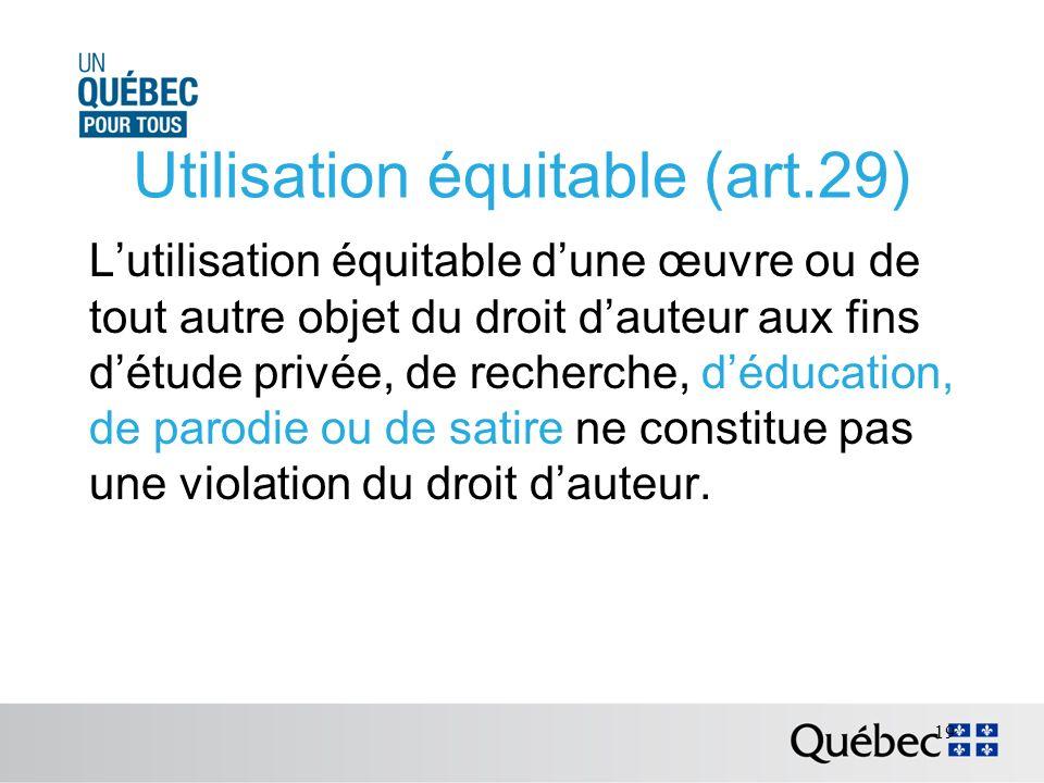 Utilisation équitable (art.29) Lutilisation équitable dune œuvre ou de tout autre objet du droit dauteur aux fins détude privée, de recherche, déducation, de parodie ou de satire ne constitue pas une violation du droit dauteur.