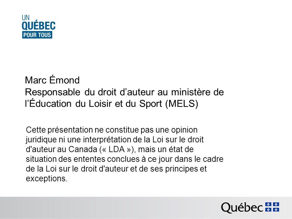 Marc Émond Responsable du droit dauteur au ministère de lÉducation du Loisir et du Sport (MELS) Cette présentation ne constitue pas une opinion juridique ni une interprétation de la Loi sur le droit d auteur au Canada (« LDA »), mais un état de situation des ententes conclues à ce jour dans le cadre de la Loi sur le droit d auteur et de ses principes et exceptions.