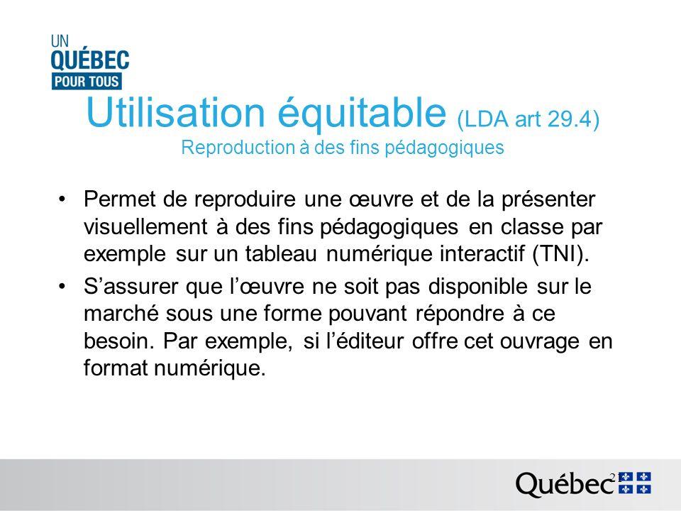 Utilisation équitable (LDA art 29.4) Reproduction à des fins pédagogiques Permet de reproduire une œuvre et de la présenter visuellement à des fins pédagogiques en classe par exemple sur un tableau numérique interactif (TNI).