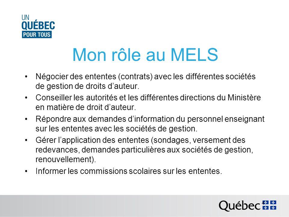 Mon rôle au MELS Négocier des ententes (contrats) avec les différentes sociétés de gestion de droits dauteur.