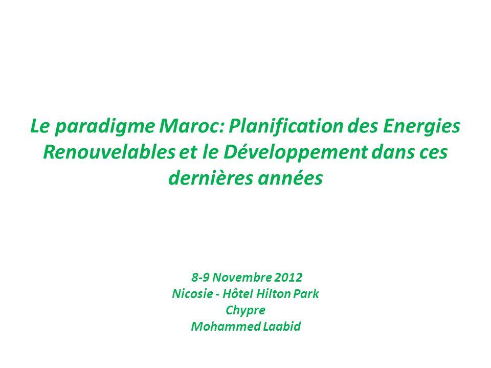 Le paradigme Maroc: Planification des Energies Renouvelables et le Développement dans ces dernières années 8-9 Novembre 2012 Nicosie - Hôtel Hilton Pa