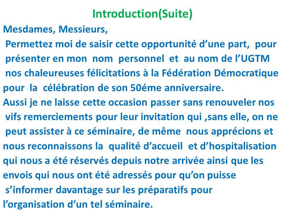 Introduction (suite) Permettez moi de porter à votre connaissance que lUGTM est une organisation syndicale qui privilégie dans ses actions le dialogue et lesprit participatif en constituant une force de proposition à même de contribuer efficacement dans le développement socio-économique du pays.
