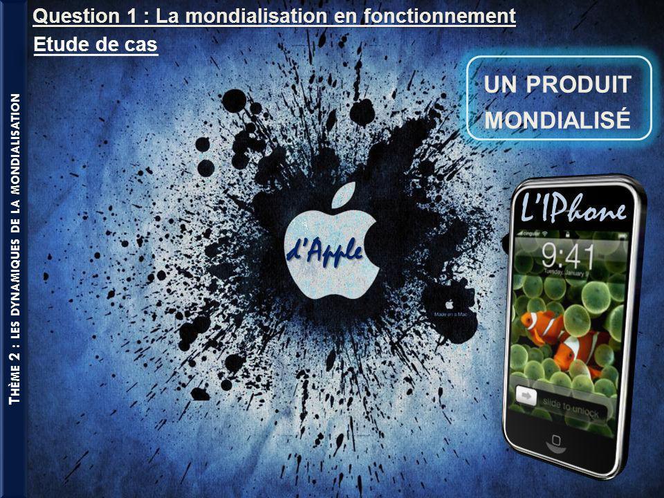 T HÈME 2 : LES DYNAMIQUES DE LA MONDIALISATION UN PRODUIT MONDIALISÉ Question 1 : La mondialisation en fonctionnement LIPhone dApple Etude de cas
