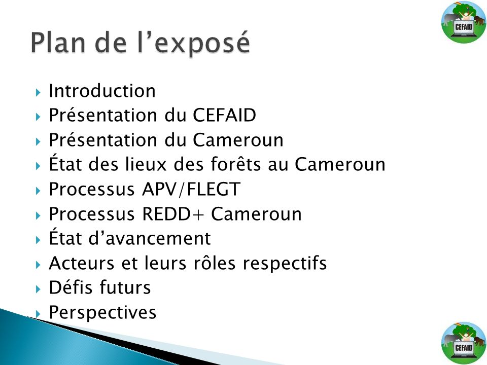 Introduction Présentation du CEFAID Présentation du Cameroun État des lieux des forêts au Cameroun Processus APV/FLEGT Processus REDD+ Cameroun État d