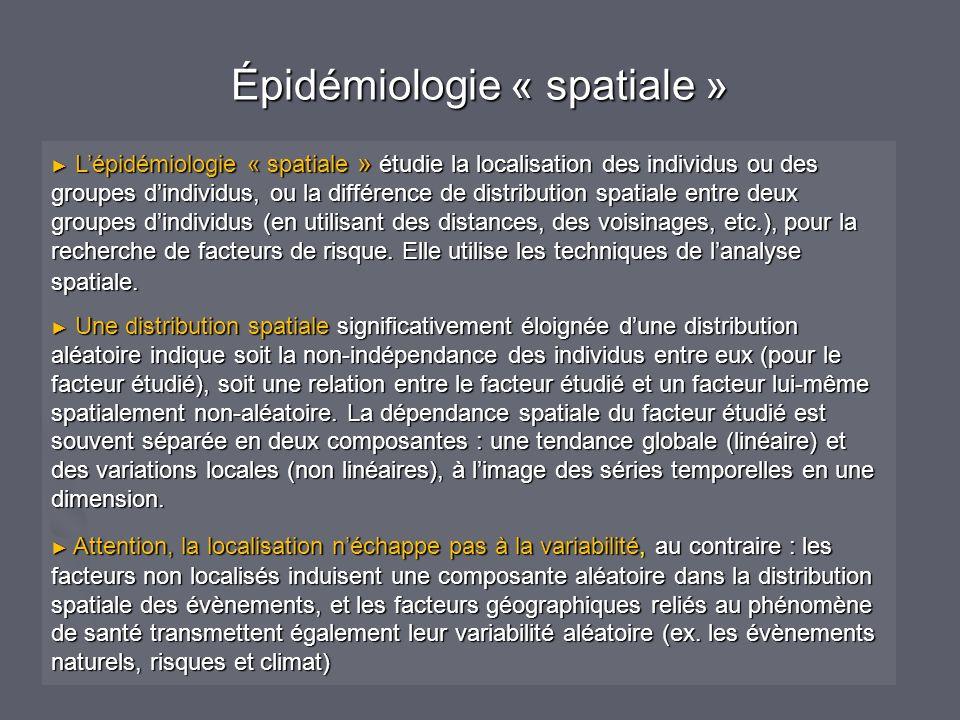 Épidémiologie « spatiale » Lépidémiologie « spatiale » étudie la localisation des individus ou des groupes dindividus, ou la différence de distribution spatiale entre deux groupes dindividus (en utilisant des distances, des voisinages, etc.), pour la recherche de facteurs de risque.