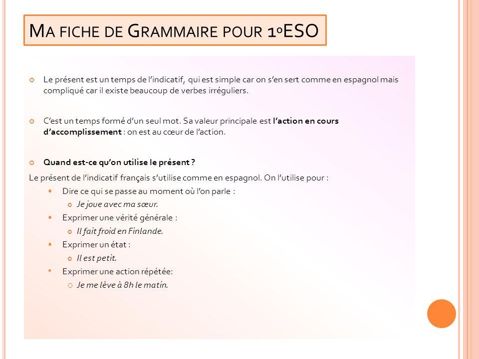 M A FICHE DE G RAMMAIRE POUR 1 º ESO Le présent est un temps de lindicatif, qui est simple car on sen sert comme en espagnol mais compliqué car il exi