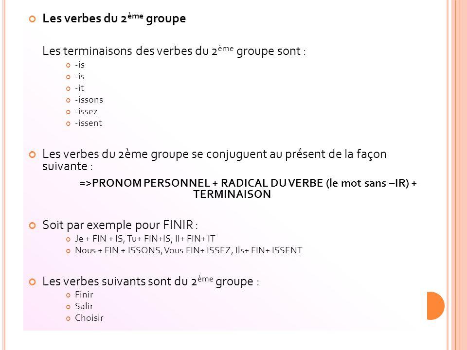 Les verbes du 2 ème groupe Les terminaisons des verbes du 2 ème groupe sont : -is -it -issons -issez -issent Les verbes du 2ème groupe se conjuguent a