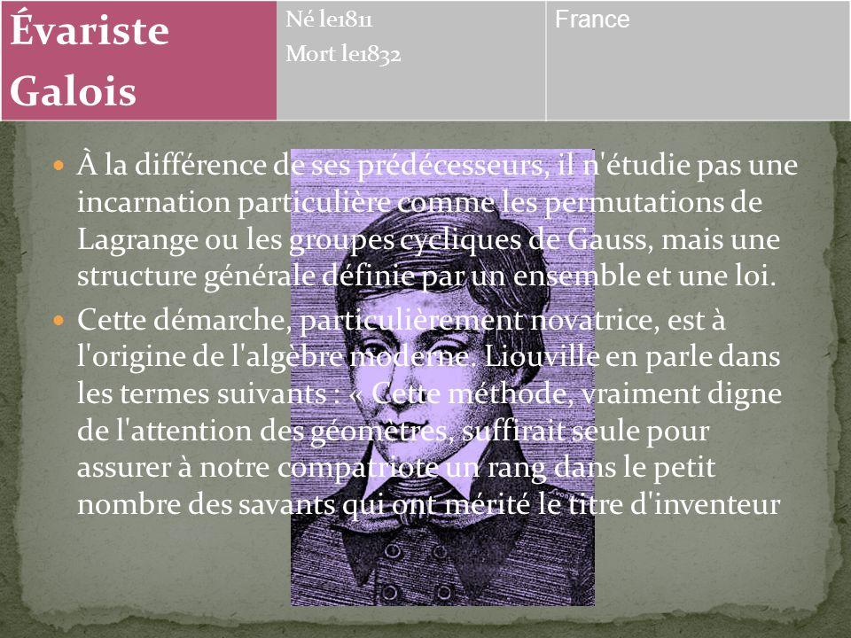 Évariste Galois Né le1811 Mort le1832 France En étudiant le problème de l'équation algébrique, Galois met en évidence les premiers éléments de la théo