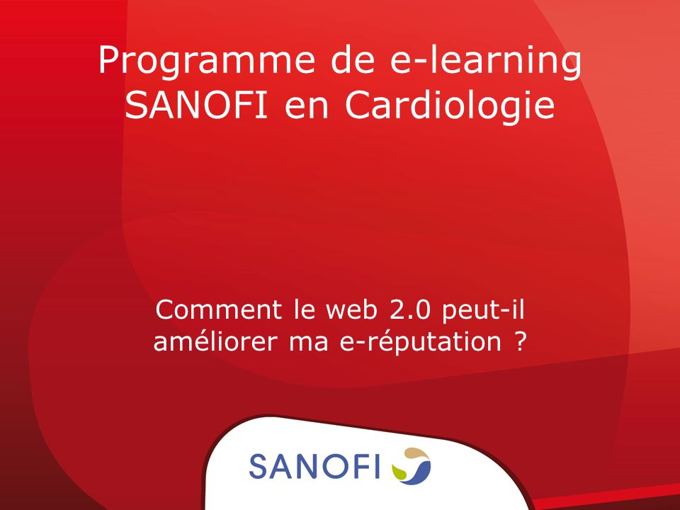 Programme de e-learning SANOFI en Cardiologie Comment le web 2.0 peut-il améliorer ma e-réputation ?