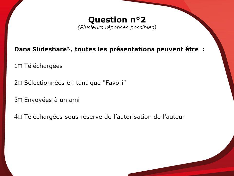 Question n°2 (Plusieurs réponses possibles) Dans Slideshare ®, toutes les présentations peuvent être : 1 Téléchargées 2 Sélectionnées en tant que Favori 3 Envoyées à un ami 4 Téléchargées sous réserve de lautorisation de lauteur