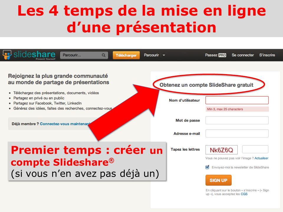 Les 4 temps de la mise en ligne dune présentation Premier temps : créer un compte Slideshare ® (si vous nen avez pas déjà un)