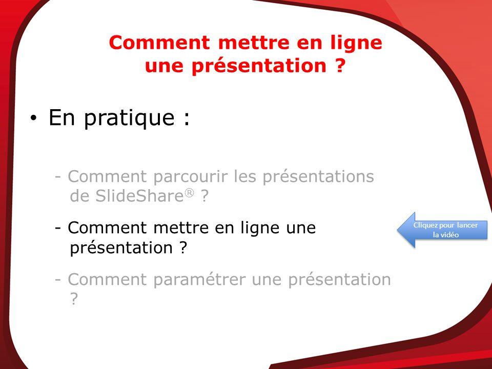 Comment mettre en ligne une présentation ? Cliquez pour lancer la vidéo En pratique : - Comment parcourir les présentations de SlideShare ® ? - Commen