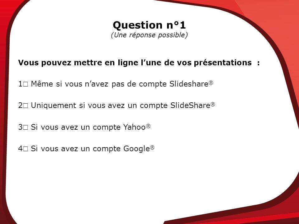 Question n°1 (Une réponse possible) Vous pouvez mettre en ligne lune de vos présentations : 1 Même si vous navez pas de compte Slideshare ® 2 Uniquement si vous avez un compte SlideShare ® 3 Si vous avez un compte Yahoo ® 4 Si vous avez un compte Google ®