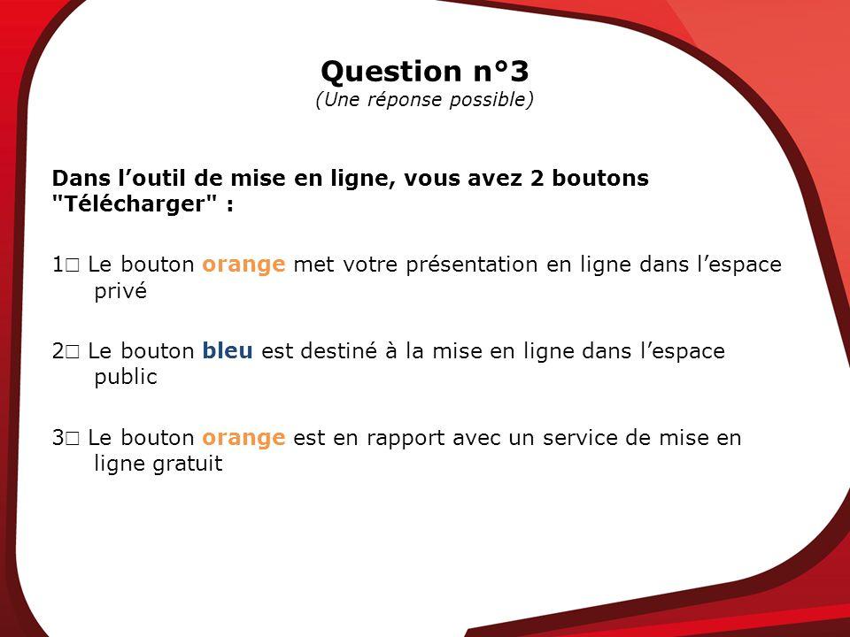 Question n°3 (Une réponse possible) Dans loutil de mise en ligne, vous avez 2 boutons Télécharger : 1 Le bouton orange met votre présentation en ligne dans lespace privé 2 Le bouton bleu est destiné à la mise en ligne dans lespace public 3 Le bouton orange est en rapport avec un service de mise en ligne gratuit