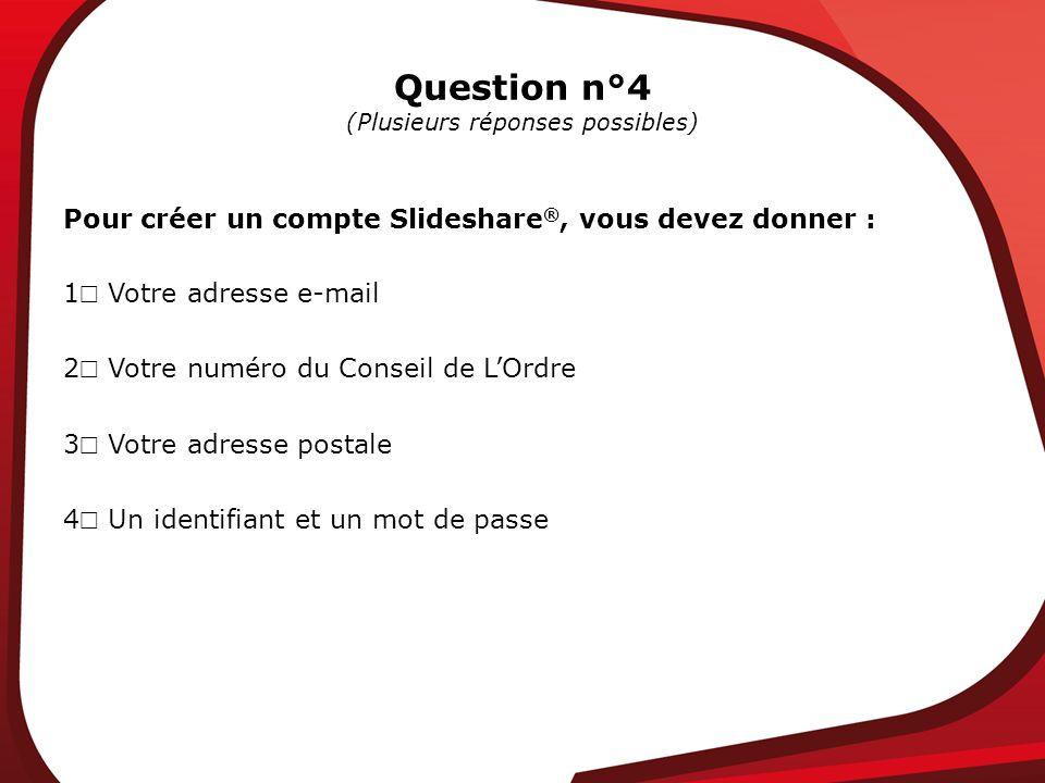 Question n°4 (Plusieurs réponses possibles) Pour créer un compte Slideshare ®, vous devez donner : 1 Votre adresse e-mail 2 Votre numéro du Conseil de LOrdre 3 Votre adresse postale 4 Un identifiant et un mot de passe