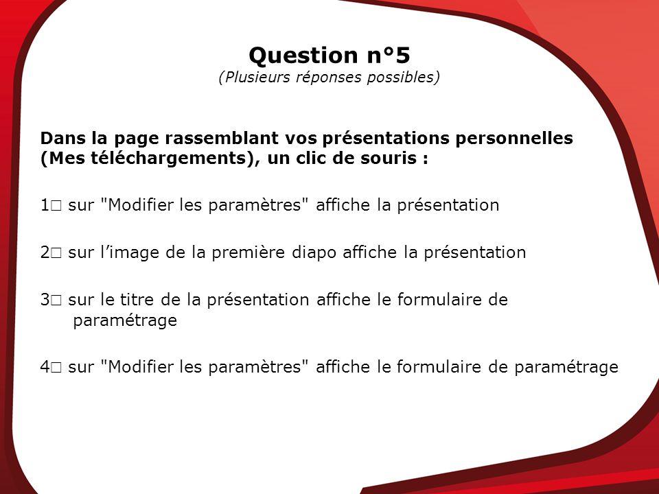 Question n°5 (Plusieurs réponses possibles) Dans la page rassemblant vos présentations personnelles (Mes téléchargements), un clic de souris : 1 sur Modifier les paramètres affiche la présentation 2 sur limage de la première diapo affiche la présentation 3 sur le titre de la présentation affiche le formulaire de paramétrage 4 sur Modifier les paramètres affiche le formulaire de paramétrage
