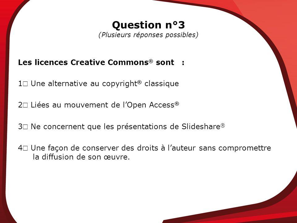 Question n°3 (Plusieurs réponses possibles) Les licences Creative Commons ® sont : 1 Une alternative au copyright ® classique 2 Liées au mouvement de lOpen Access ® 3 Ne concernent que les présentations de Slideshare ® 4 Une façon de conserver des droits à lauteur sans compromettre la diffusion de son œuvre.
