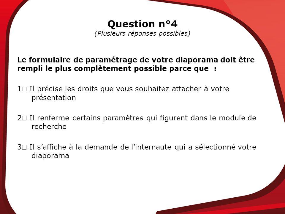 Question n°4 (Plusieurs réponses possibles) Le formulaire de paramétrage de votre diaporama doit être rempli le plus complètement possible parce que : 1 Il précise les droits que vous souhaitez attacher à votre présentation 2 Il renferme certains paramètres qui figurent dans le module de recherche 3 Il saffiche à la demande de linternaute qui a sélectionné votre diaporama