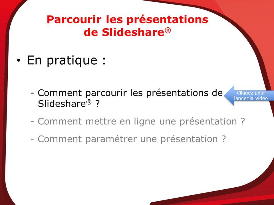 Parcourir les présentations de Slideshare ® En pratique : - Comment parcourir les présentations de Slideshare ® ? - Comment mettre en ligne une présen
