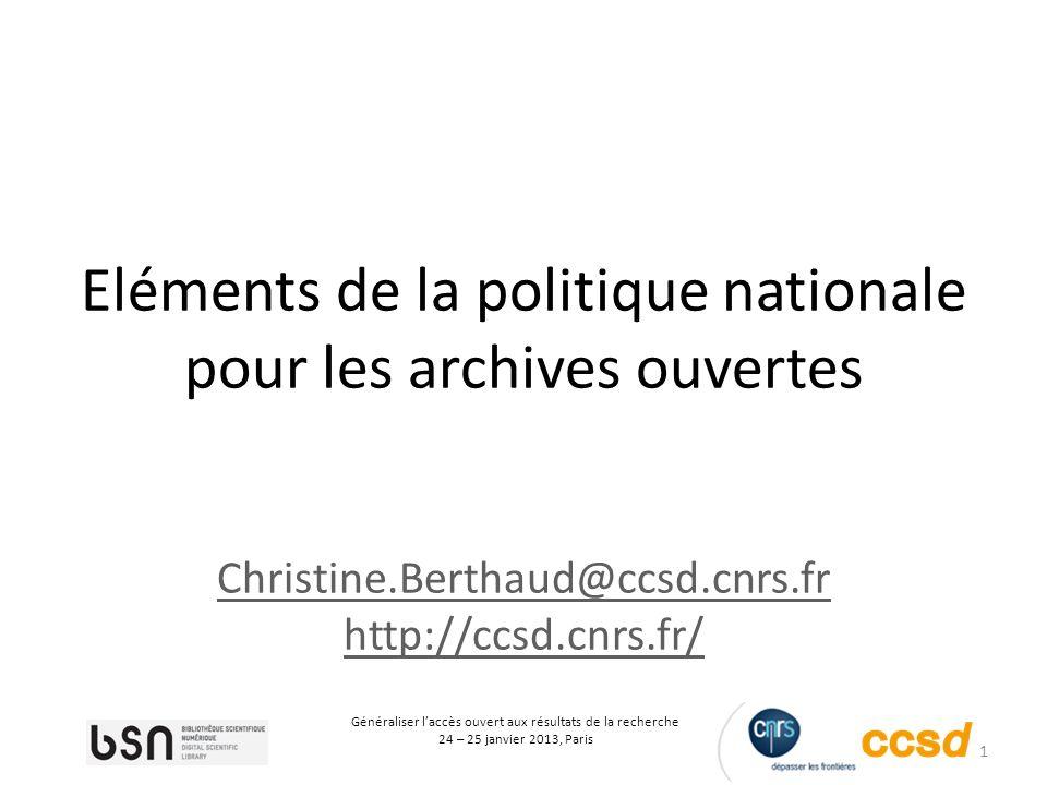 1 Généraliser laccès ouvert aux résultats de la recherche 24 – 25 janvier 2013, Paris Eléments de la politique nationale pour les archives ouvertes Christine.Berthaud@ccsd.cnrs.fr http://ccsd.cnrs.fr/