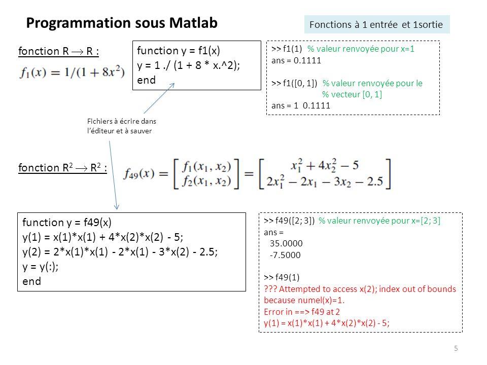 6 Programmation sous Matlab Fonctions à entrées et sorties multiples function y = f49(x1, x2) y(1) = x1*x1 + 4*x2*x2 - 5; y(2) = 2*x1*x1 - 2*x1 - 3*x2 - 2.5; y = y(:); end function [y1, y2] = f49(x1, x2) y1= x1*x1 + 4*x2*x2 - 5; y2 = 2*x1*x1 - 2*x1 - 3*x2 - 2.5; end >> f49(2, 3) % valeur renvoyée pour x1=2 % et x2=3 ans = 35.0000 -7.5000 >> f49(2, 3) % valeur renvoyée pour x1=2 et x2=3 ans = 35.0000 >> [u, v] = f49(2, 3) u = 35 v = -7.5000