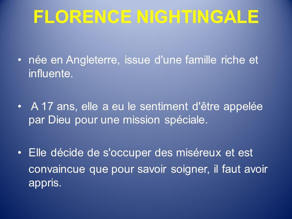 FLORENCE NIGHTINGALE née en Angleterre, issue d'une famille riche et influente. A 17 ans, elle a eu le sentiment d'être appelée par Dieu pour une miss