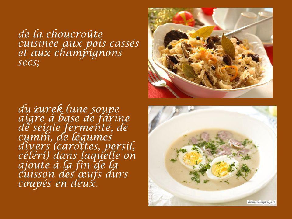 de la choucroûte cuisinée aux pois cassés et aux champignons secs; du ż urek (une soupe aigre à base de farine de seigle fermenté, de cumin, de légumes divers (carottes, persil, céléri) dans laquelle on ajoute à la fin de la cuisson des œufs durs coupés en deux.