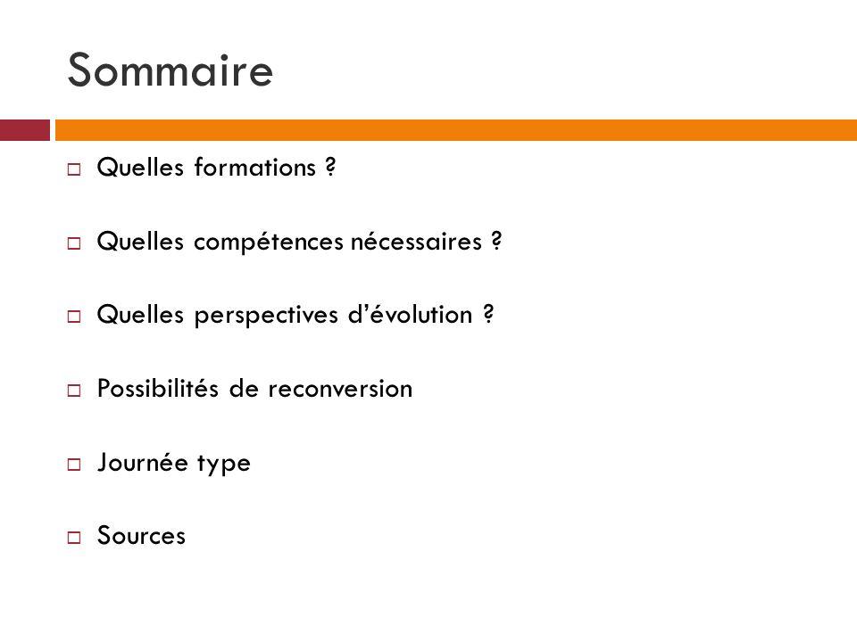 Sommaire Quelles formations ? Quelles compétences nécessaires ? Quelles perspectives dévolution ? Possibilités de reconversion Journée type Sources