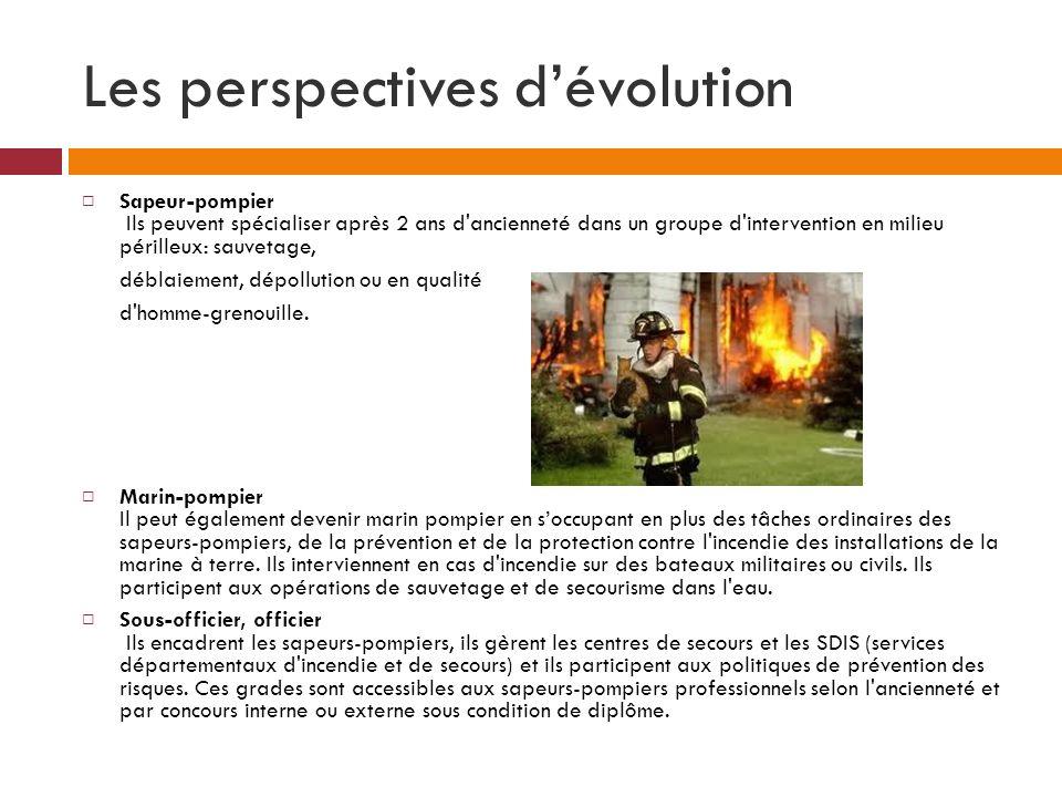 Les perspectives dévolution Sapeur-pompier Ils peuvent spécialiser après 2 ans d'ancienneté dans un groupe d'intervention en milieu périlleux: sauveta