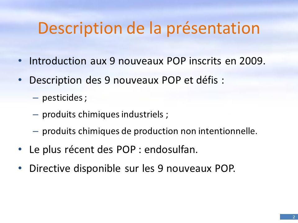2 Description de la présentation Introduction aux 9 nouveaux POP inscrits en 2009. Description des 9 nouveaux POP et défis : – pesticides ; – produits