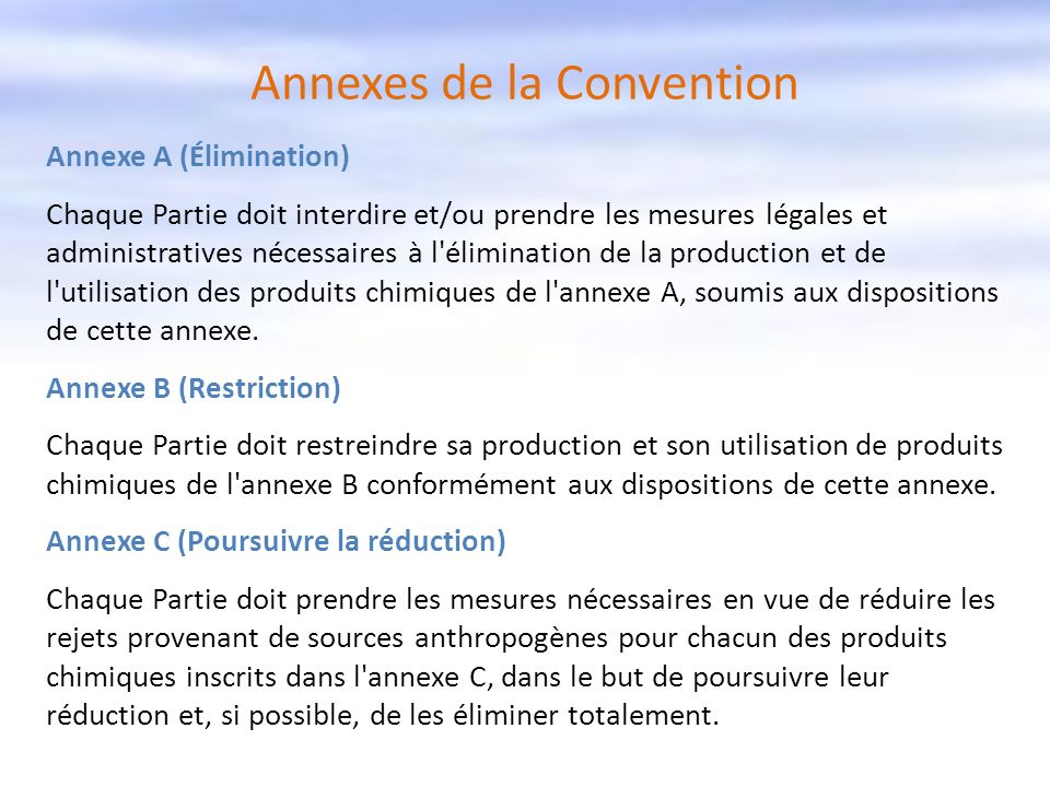 Annexes de la Convention Annexe A (Élimination) Chaque Partie doit interdire et/ou prendre les mesures légales et administratives nécessaires à l'élim