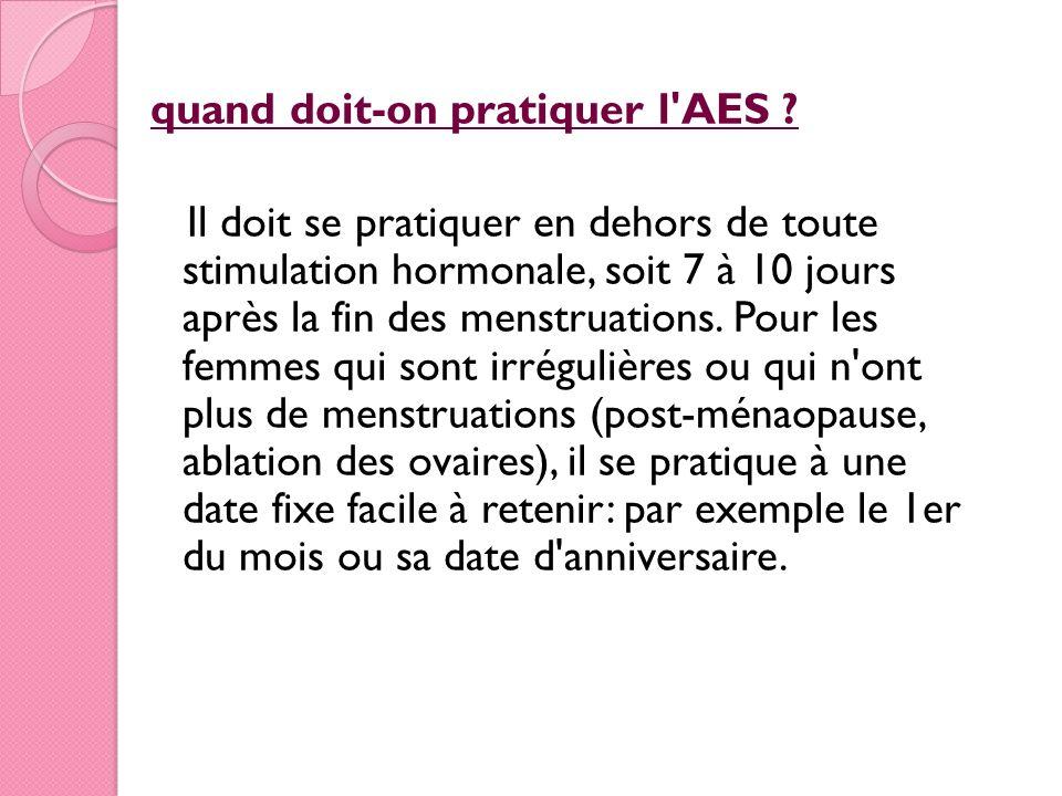quand doit-on pratiquer l'AES ? Il doit se pratiquer en dehors de toute stimulation hormonale, soit 7 à 10 jours après la fin des menstruations. Pour
