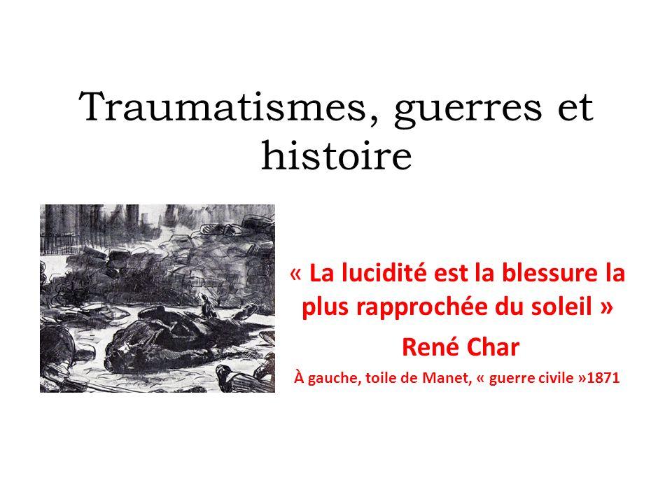 Traumatismes, guerres et histoire « La lucidité est la blessure la plus rapprochée du soleil » René Char À gauche, toile de Manet, « guerre civile »18