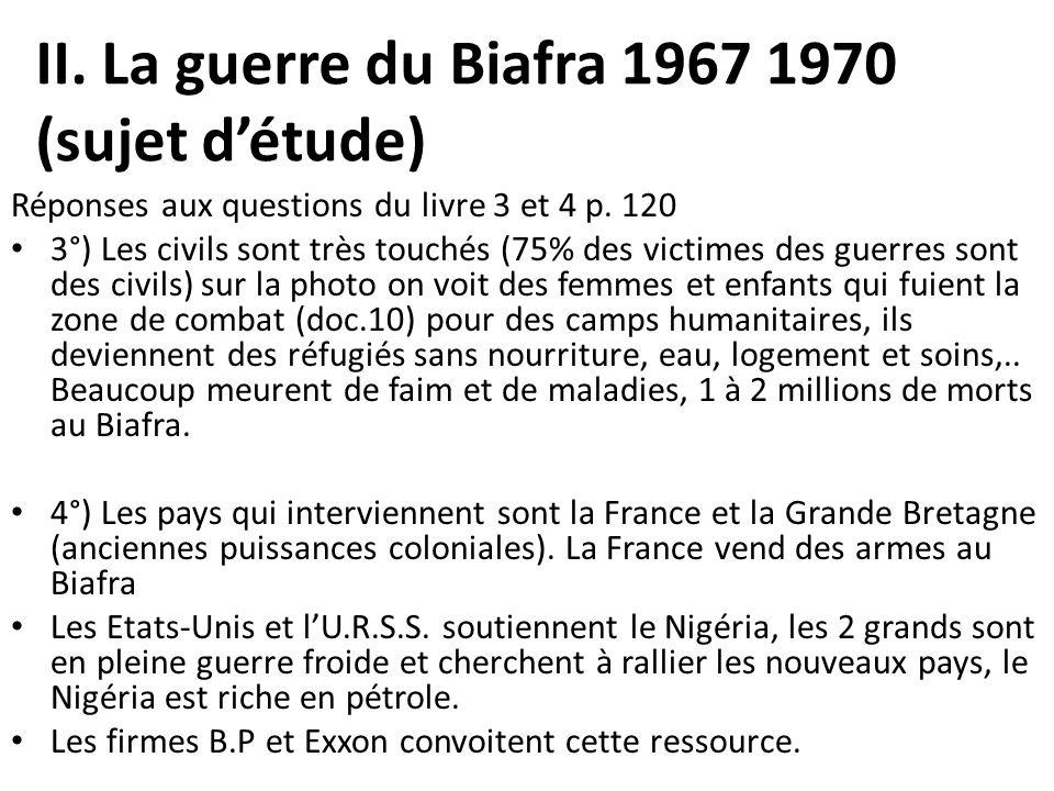II. La guerre du Biafra 1967 1970 (sujet détude) Réponses aux questions du livre 3 et 4 p. 120 3°) Les civils sont très touchés (75% des victimes des