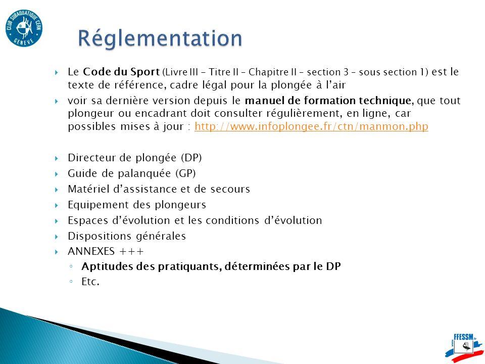 Le Code du Sport (Livre III - Titre II – Chapitre II – section 3 – sous section 1) est le texte de référence, cadre légal pour la plongée à lair voir sa dernière version depuis le manuel de formation technique, que tout plongeur ou encadrant doit consulter régulièrement, en ligne, car possibles mises à jour : http://www.infoplongee.fr/ctn/manmon.phphttp://www.infoplongee.fr/ctn/manmon.php Directeur de plongée (DP) Guide de palanquée (GP) Matériel dassistance et de secours Equipement des plongeurs Espaces dévolution et les conditions dévolution Dispositions générales ANNEXES +++ Aptitudes des pratiquants, déterminées par le DP Etc.