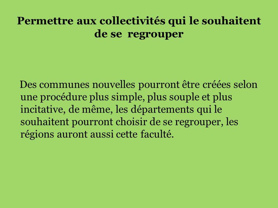 Permettre aux collectivités qui le souhaitent de se regrouper Des communes nouvelles pourront être créées selon une procédure plus simple, plus souple