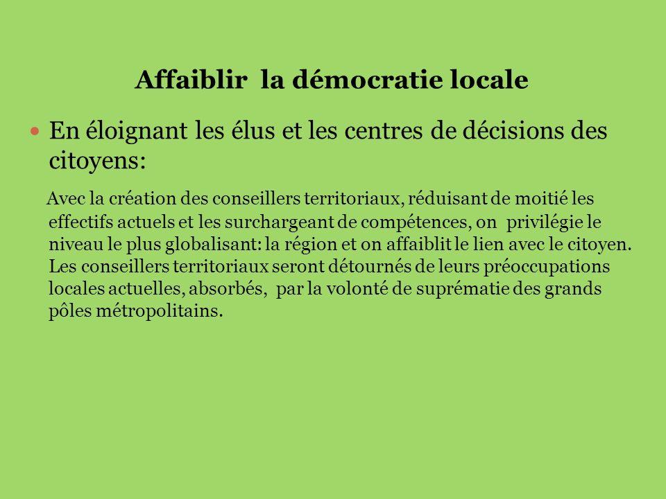 Affaiblir la démocratie locale En éloignant les élus et les centres de décisions des citoyens: Avec la création des conseillers territoriaux, réduisan