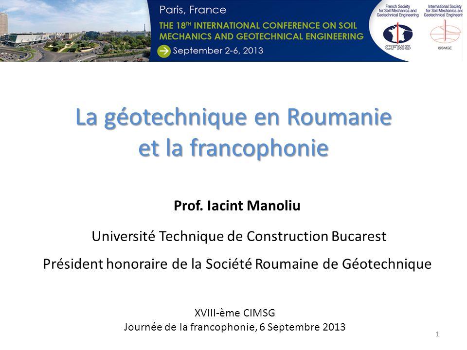 Prof. Iacint Manoliu Université Technique de Construction Bucarest Président honoraire de la Société Roumaine de Géotechnique La géotechnique en Rouma