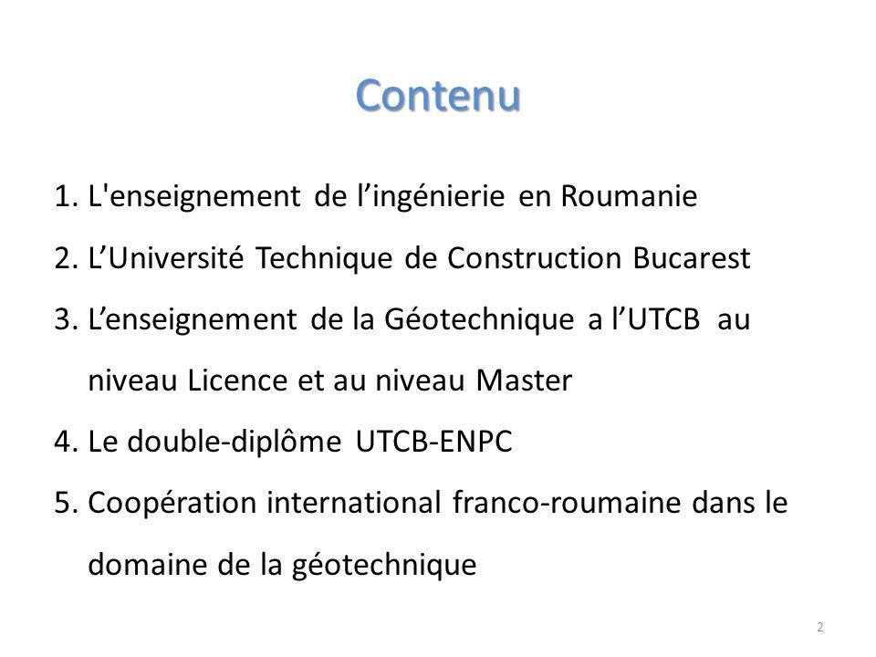 Contenu 1.L enseignement de lingénierie en Roumanie 2.LUniversité Technique de Construction Bucarest 3.Lenseignement de la Géotechnique a lUTCB au niveau Licence et au niveau Master 4.Le double-diplôme UTCB-ENPC 5.Coopération international franco-roumaine dans le domaine de la géotechnique 2