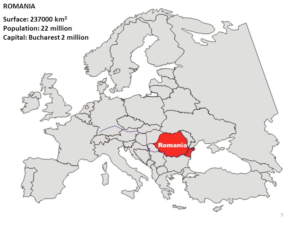 ROMANIA Surface: 237000 km 2 Population: 22 million Capital: Bucharest 2 million 3