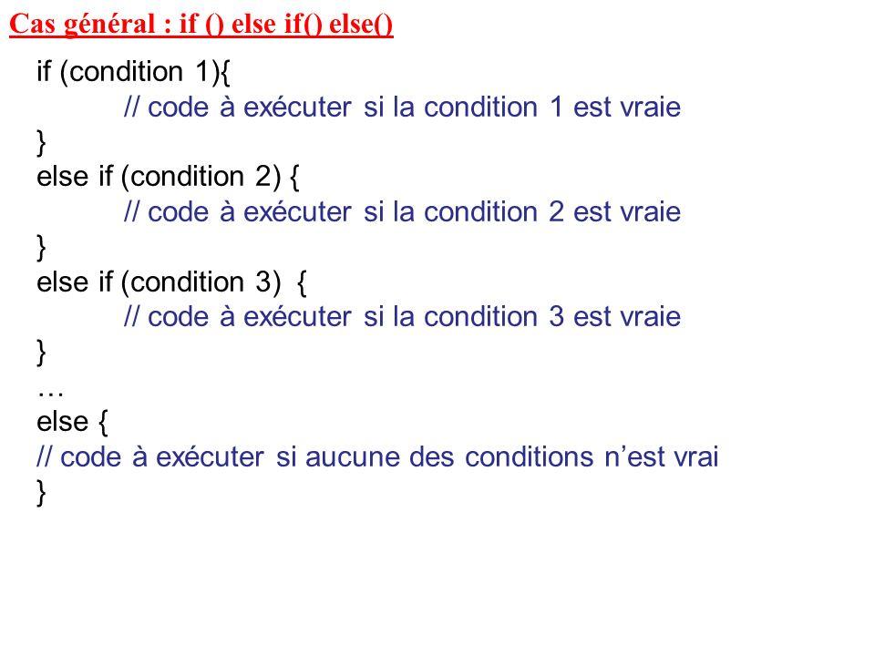Cas général : if () else if() else() if (condition 1){ // code à exécuter si la condition 1 est vraie } else if (condition 2) { // code à exécuter si